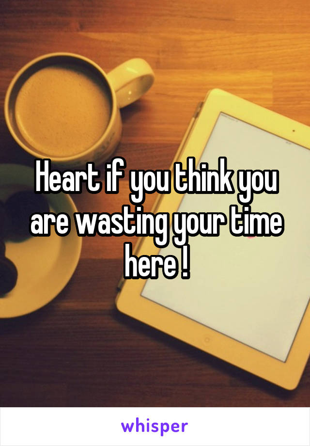 Heart if you think you are wasting your time here !