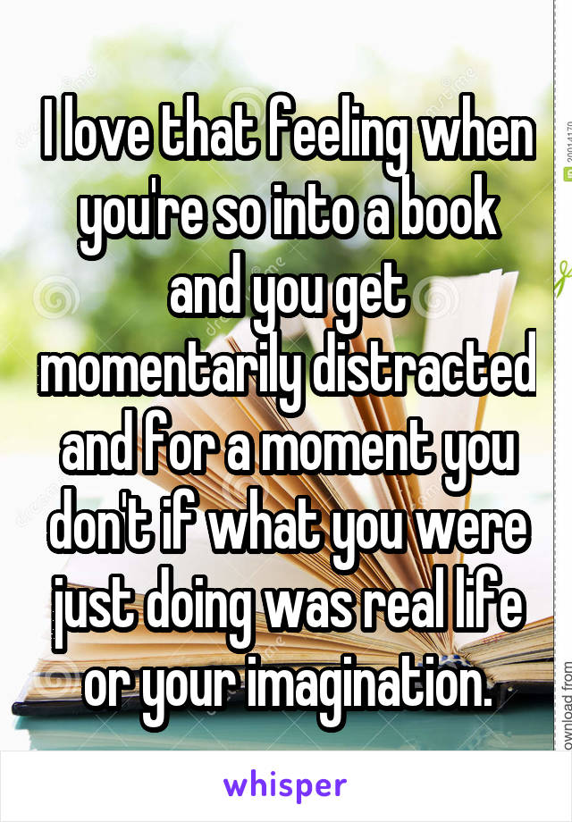 I love that feeling when you're so into a book and you get momentarily distracted and for a moment you don't if what you were just doing was real life or your imagination.