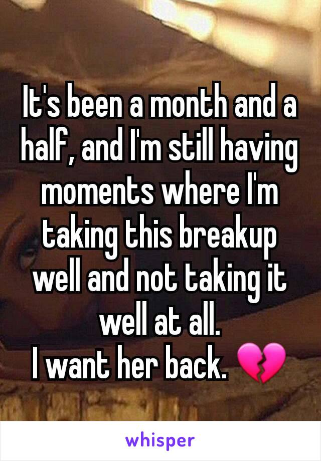 It's been a month and a half, and I'm still having moments where I'm taking this breakup well and not taking it well at all. I want her back. 💔