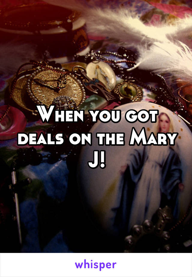 When you got deals on the Mary J!