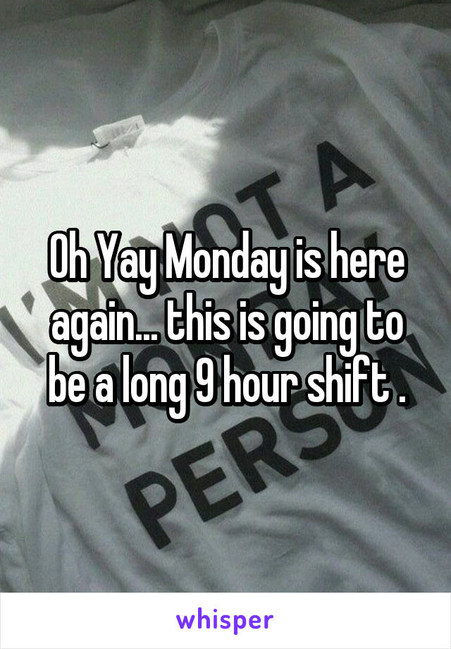 Oh Yay Monday is here again... this is going to be a long 9 hour shift .