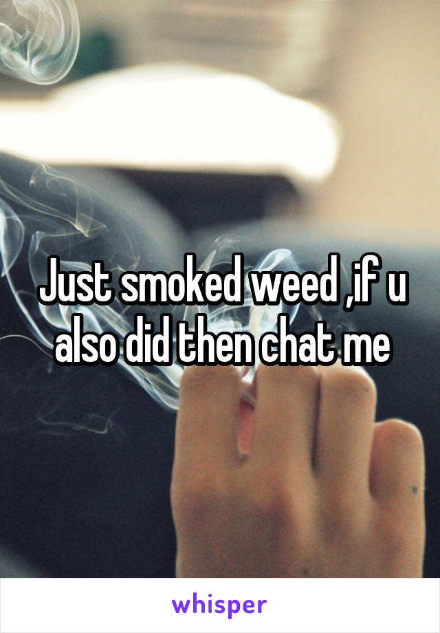 Just smoked weed ,if u also did then chat me