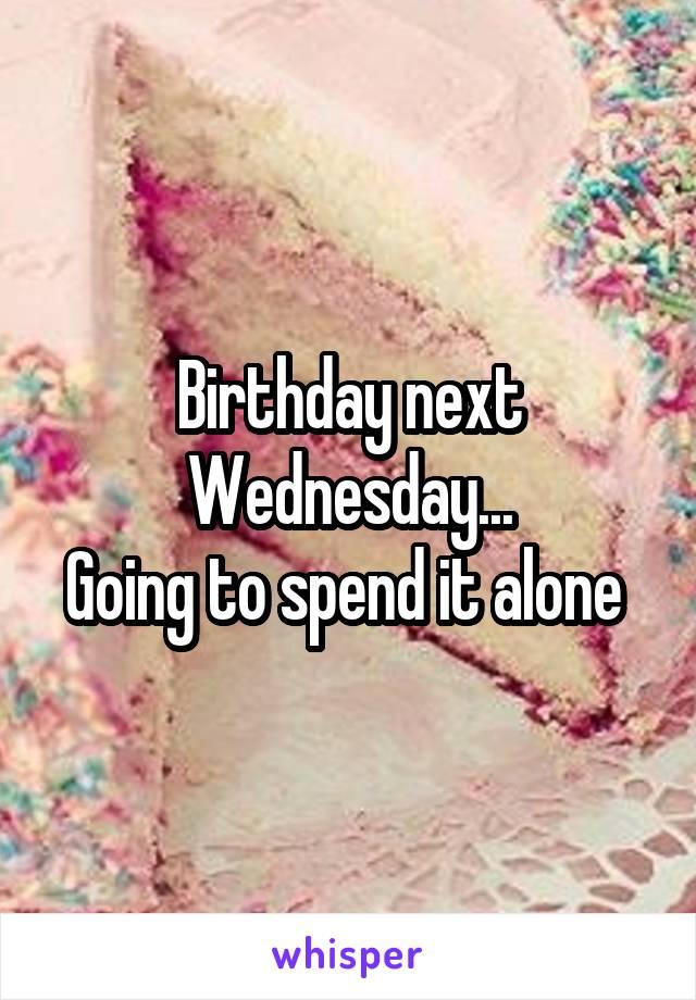 Birthday next Wednesday... Going to spend it alone