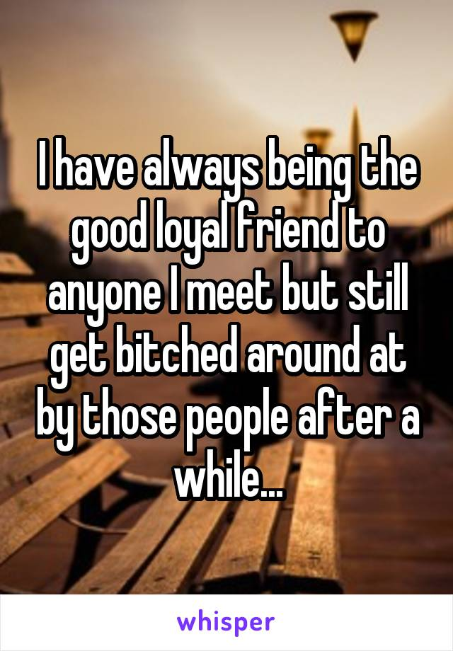 I have always being the good loyal friend to anyone I meet but still get bitched around at by those people after a while...