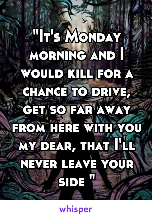 """It's Monday morning and I would kill for a chance to drive, get so far away from here with you my dear, that I'll never leave your side """