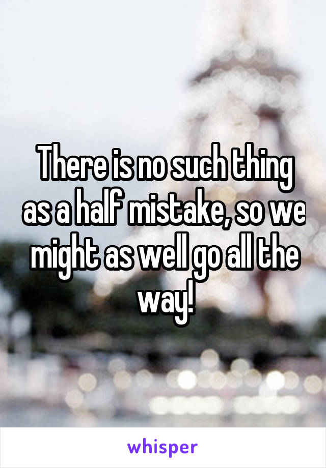 There is no such thing as a half mistake, so we might as well go all the way!