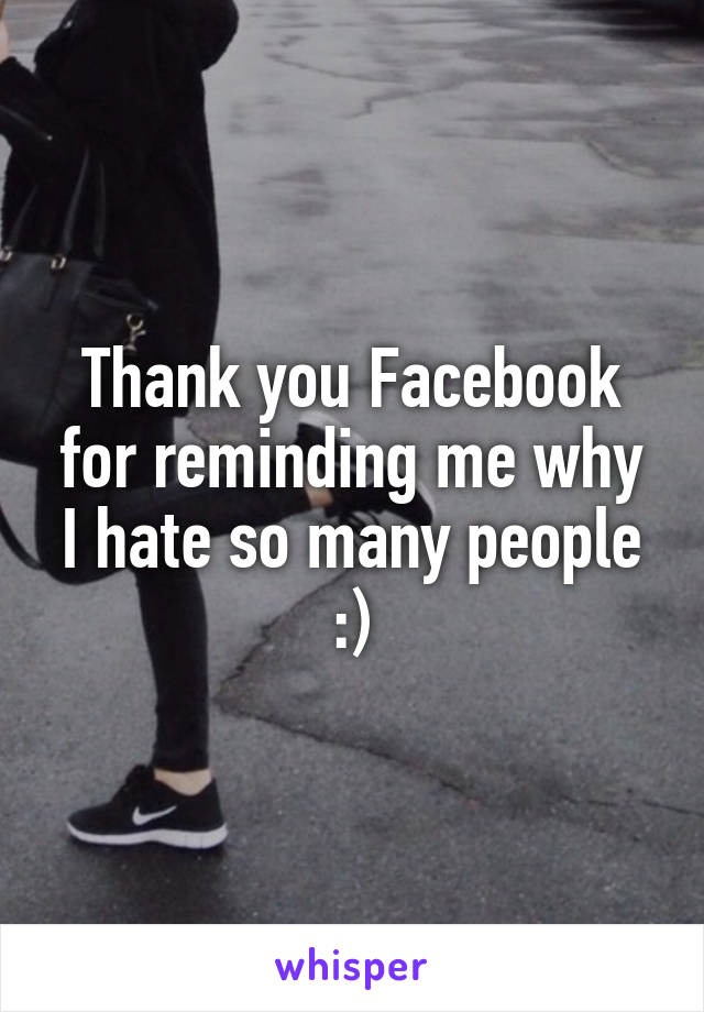 Thank you Facebook for reminding me why I hate so many people :)
