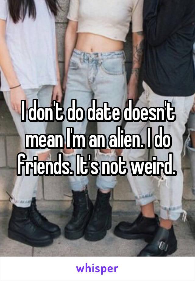 I don't do date doesn't mean I'm an alien. I do friends. It's not weird.