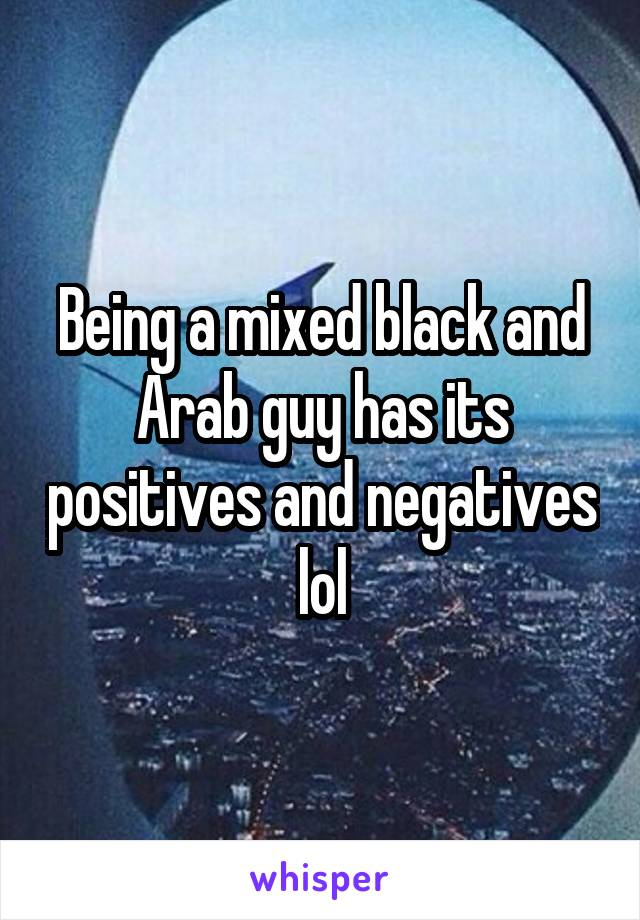 Being a mixed black and Arab guy has its positives and negatives lol