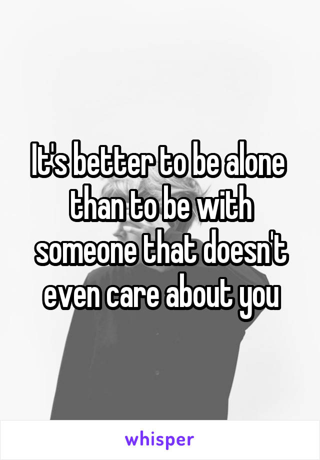 It's better to be alone  than to be with someone that doesn't even care about you