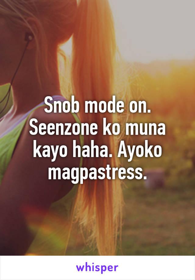 Snob mode on. Seenzone ko muna kayo haha. Ayoko magpastress.