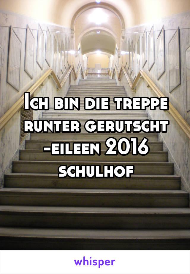 Ich bin die treppe runter gerutscht -eileen 2016 schulhof
