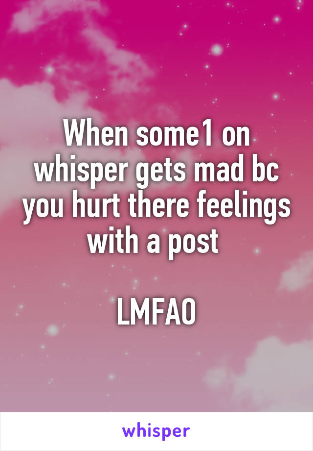 When some1 on whisper gets mad bc you hurt there feelings with a post   LMFAO