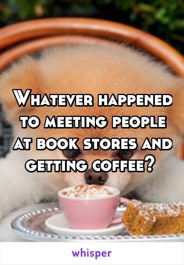 Whatever happened to meeting people at book stores and getting coffee?