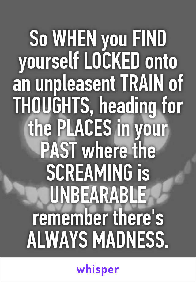 So WHEN you FIND yourself LOCKED onto an unpleasent TRAIN of THOUGHTS, heading for the PLACES in your PAST where the SCREAMING is UNBEARABLE remember there's ALWAYS MADNESS.