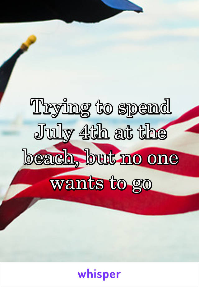 Trying to spend July 4th at the beach, but no one wants to go