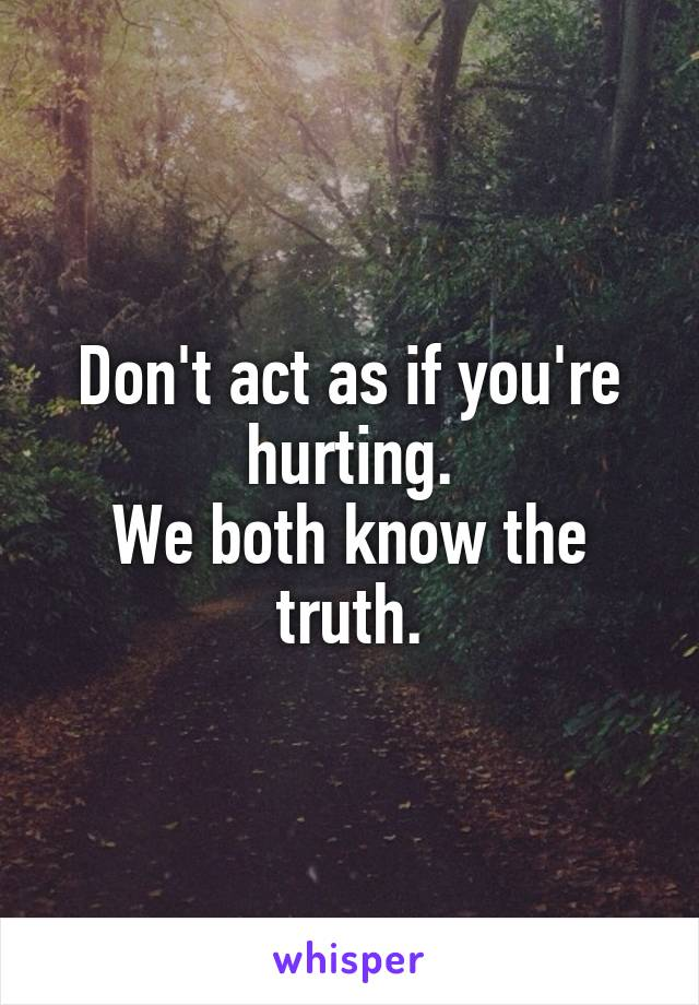 Don't act as if you're hurting. We both know the truth.