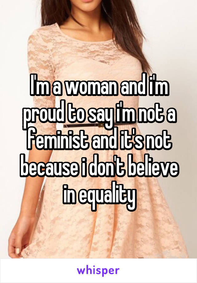 I'm a woman and i'm proud to say i'm not a feminist and it's not because i don't believe in equality