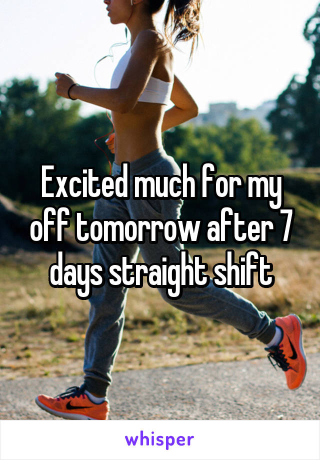 Excited much for my off tomorrow after 7 days straight shift