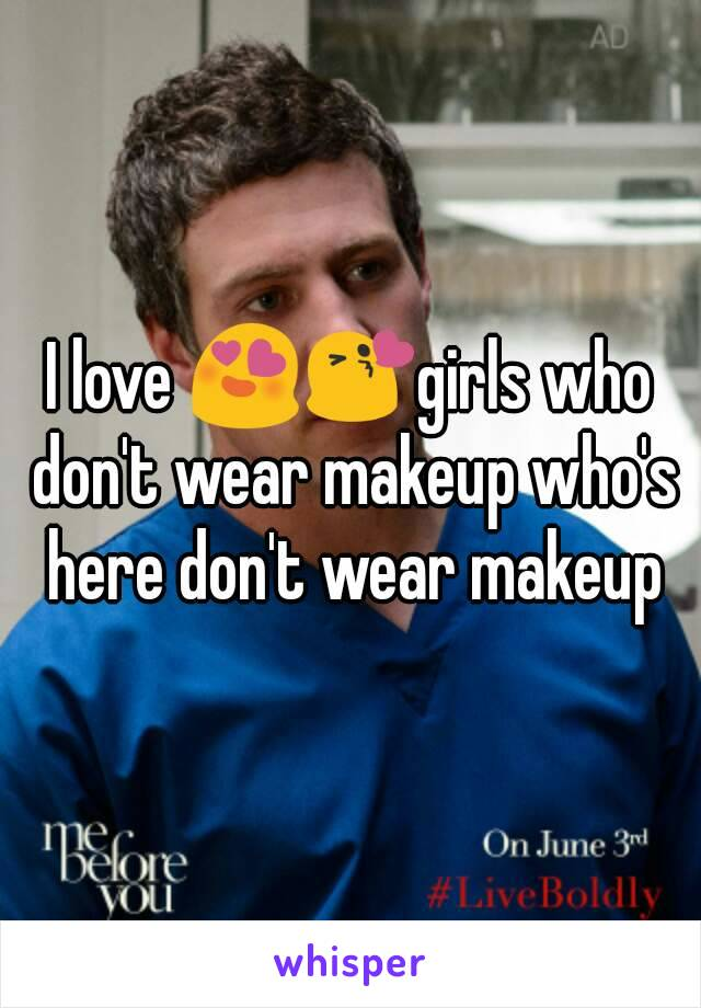 I love 😍😘girls who don't wear makeup who's here don't wear makeup