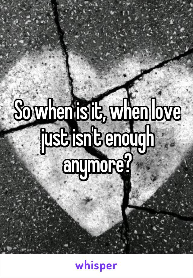 So when is it, when love just isn't enough anymore?