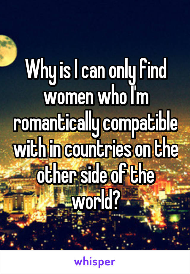 Why is I can only find women who I'm romantically compatible with in countries on the other side of the world?