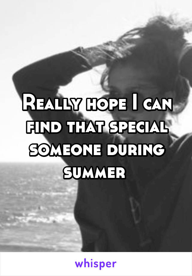 Really hope I can find that special someone during summer