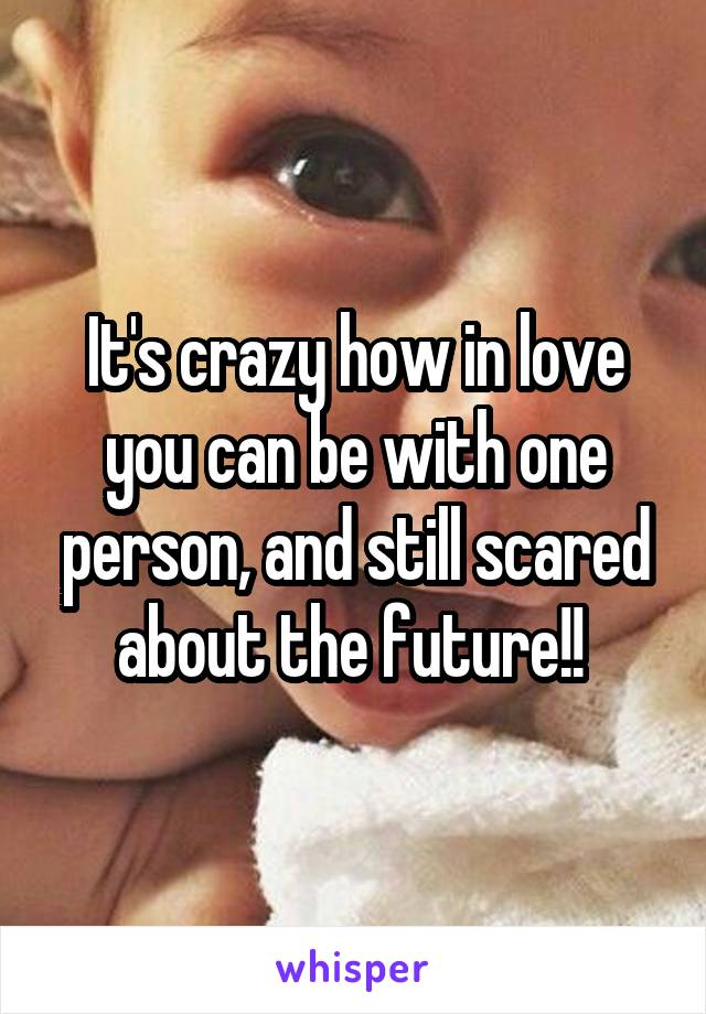 It's crazy how in love you can be with one person, and still scared about the future!!
