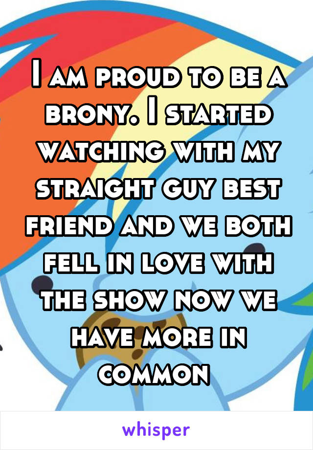 I am proud to be a brony. I started watching with my straight guy best friend and we both fell in love with the show now we have more in common