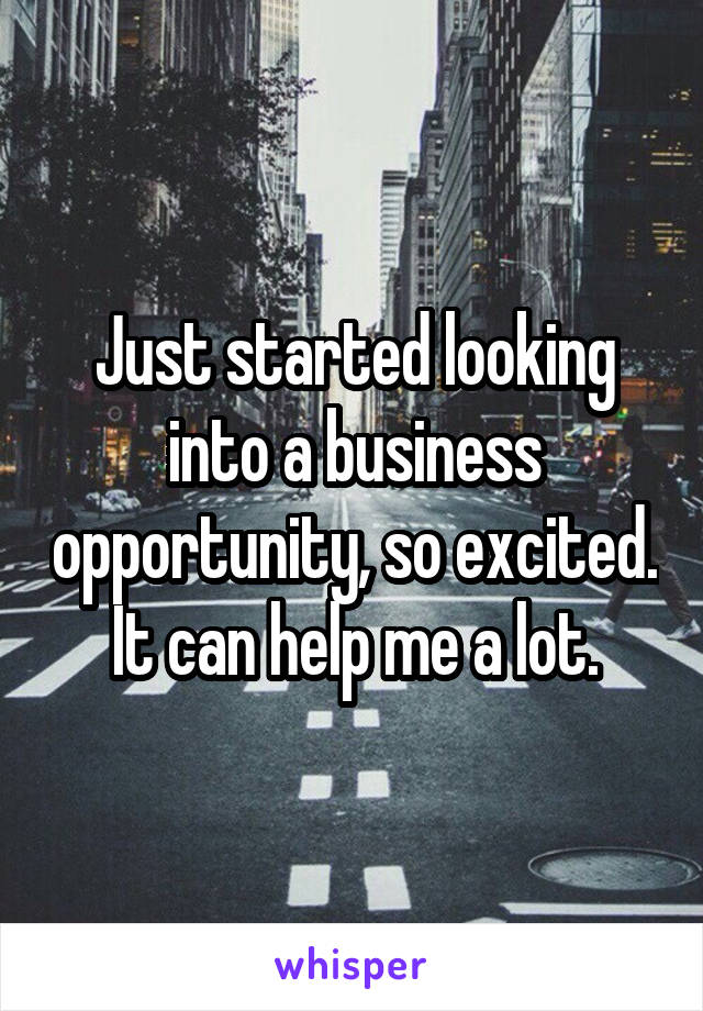 Just started looking into a business opportunity, so excited. It can help me a lot.