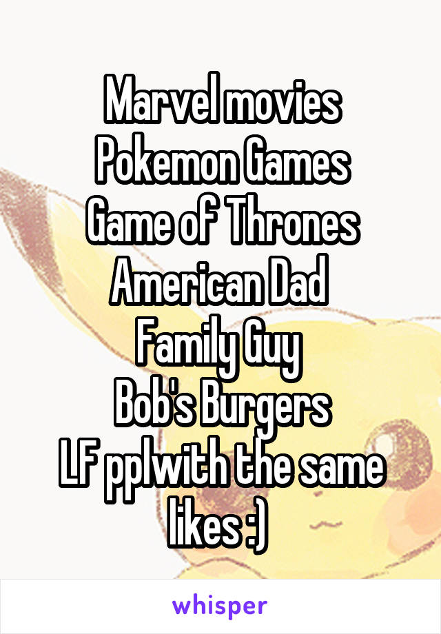Marvel movies Pokemon Games Game of Thrones American Dad  Family Guy  Bob's Burgers LF pplwith the same likes :)