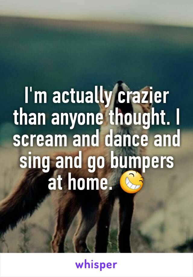 I'm actually crazier than anyone thought. I scream and dance and sing and go bumpers at home. 😆