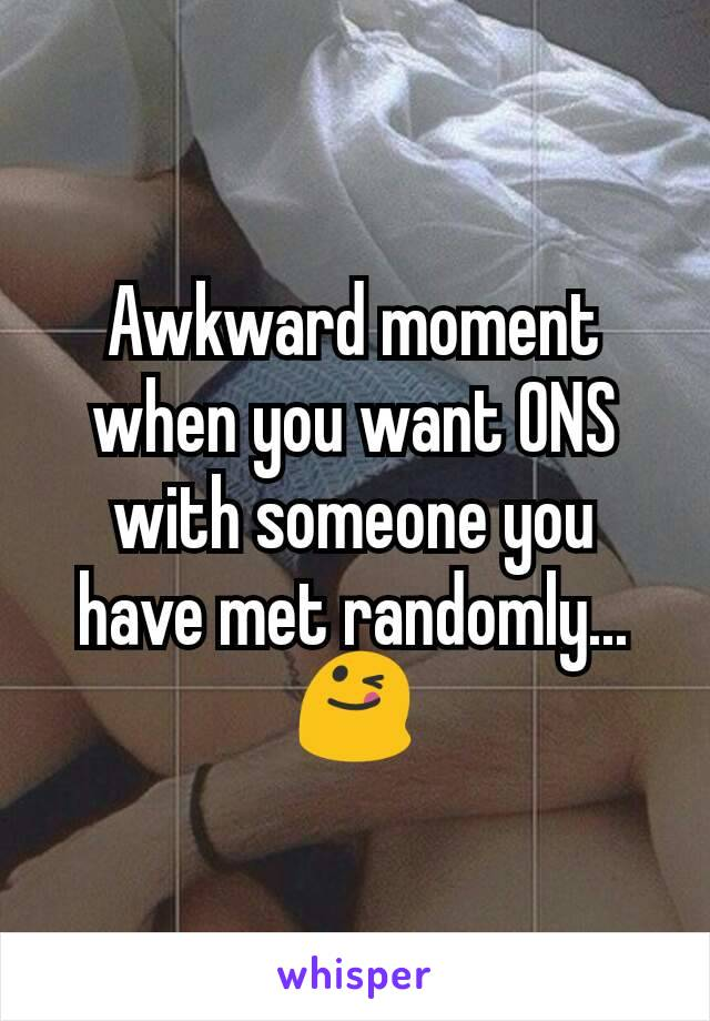 Awkward moment when you want ONS with someone you have met randomly... 😋