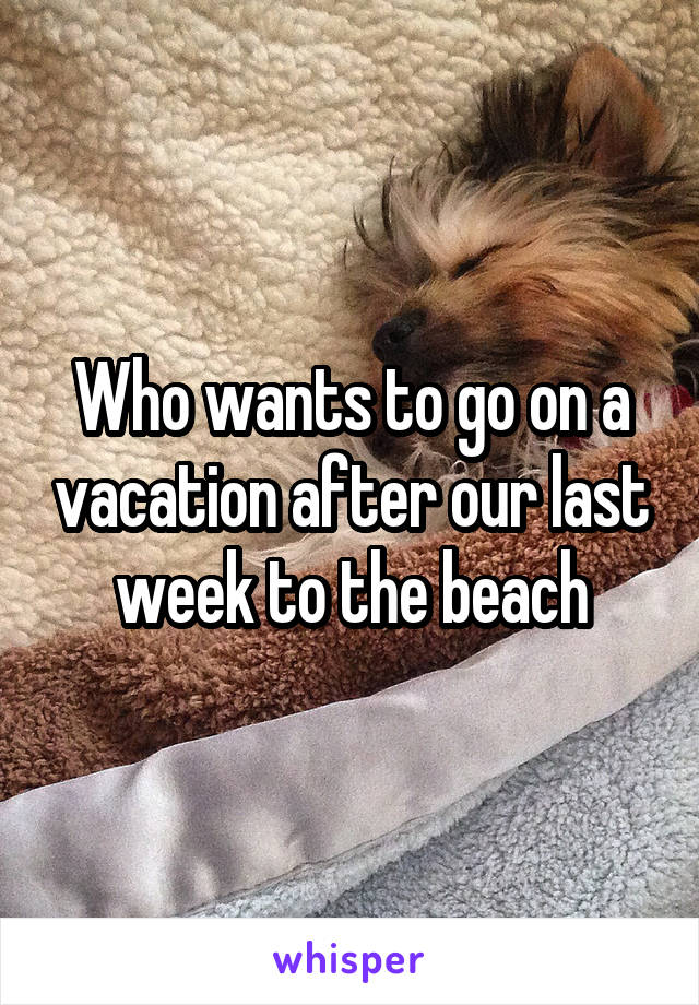 Who wants to go on a vacation after our last week to the beach