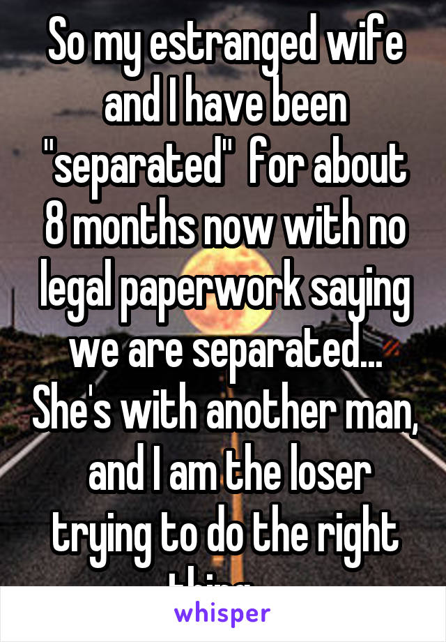 """So my estranged wife and I have been """"separated""""  for about 8 months now with no legal paperwork saying we are separated... She's with another man,  and I am the loser trying to do the right thing..."""