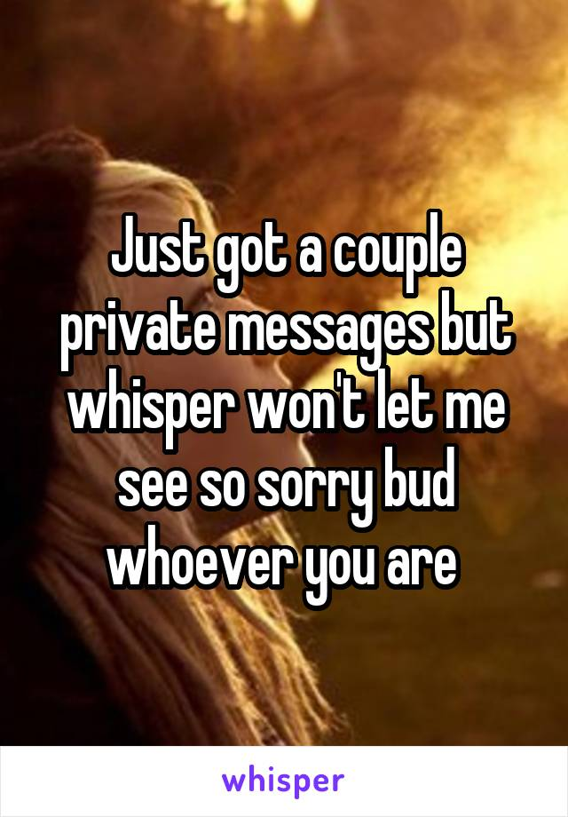 Just got a couple private messages but whisper won't let me see so sorry bud whoever you are