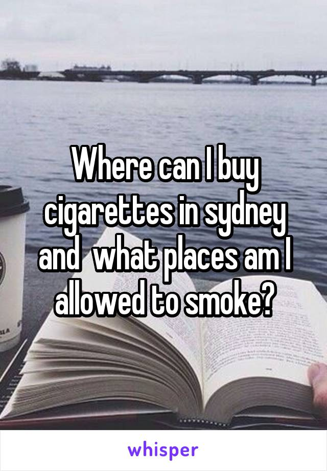 Where can I buy cigarettes in sydney and  what places am I allowed to smoke?