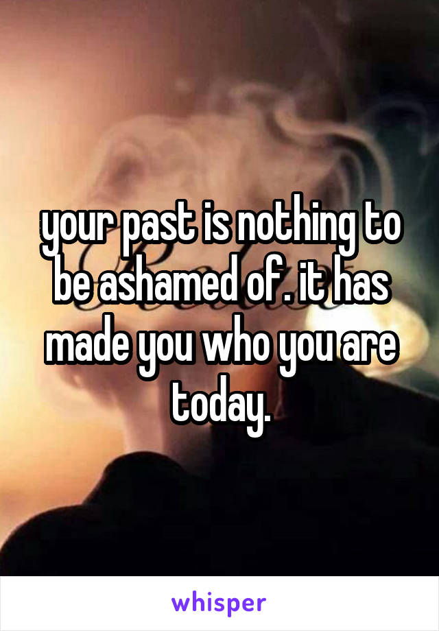 your past is nothing to be ashamed of. it has made you who you are today.