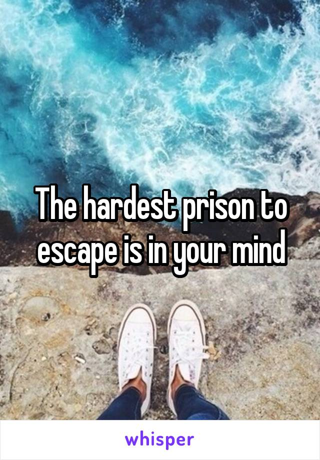 The hardest prison to escape is in your mind