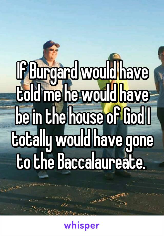 If Burgard would have told me he would have be in the house of God I totally would have gone to the Baccalaureate.