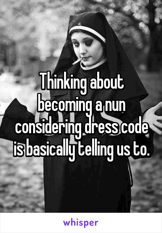 Thinking about becoming a nun considering dress code is basically telling us to.