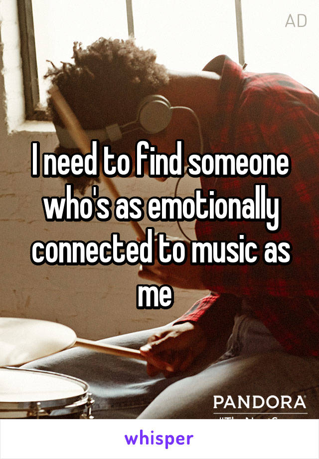 I need to find someone who's as emotionally connected to music as me