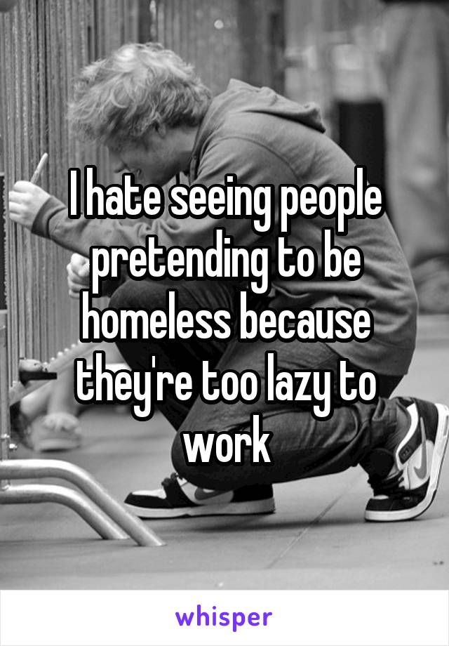 I hate seeing people pretending to be homeless because they're too lazy to work