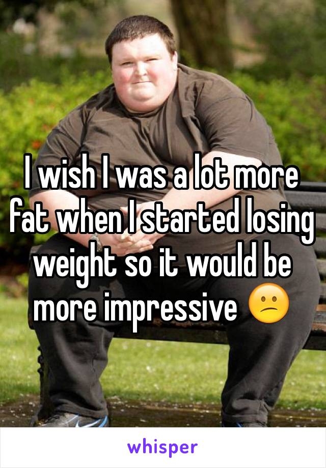 I wish I was a lot more fat when I started losing weight so it would be more impressive 😕