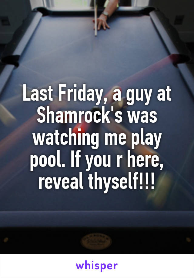 Last Friday, a guy at Shamrock's was watching me play pool. If you r here, reveal thyself!!!