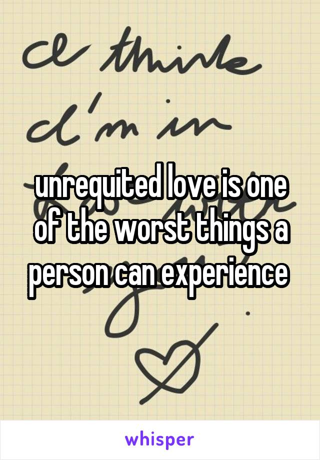unrequited love is one of the worst things a person can experience