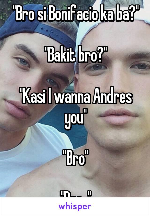 """Bro si Bonifacio ka ba?""  ""Bakit bro?""  ""Kasi I wanna Andres you""  ""Bro""  ""Bro.."""