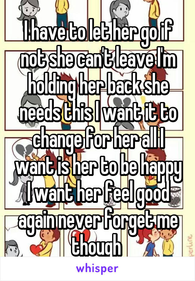 I have to let her go if not she can't leave I'm holding her back she needs this I want it to change for her all I want is her to be happy I want her feel good again never forget me though