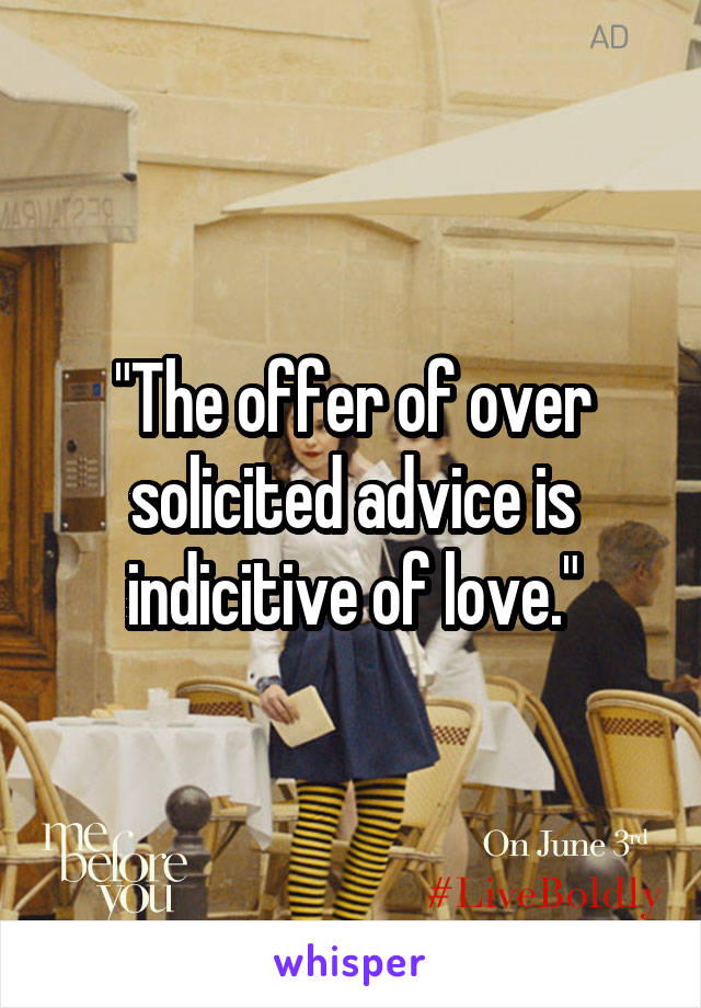 """The offer of over solicited advice is indicitive of love."""