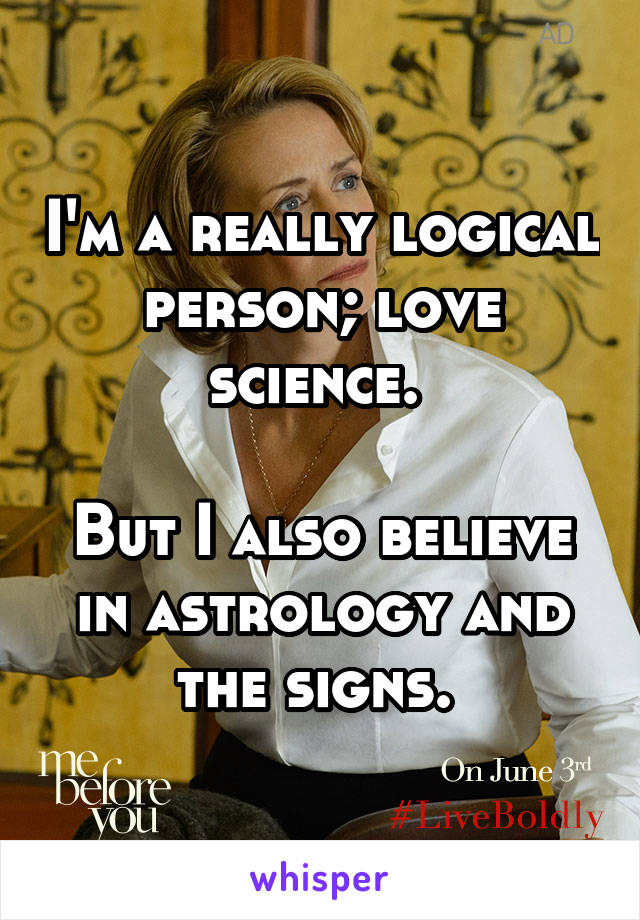 I'm a really logical person; love science.   But I also believe in astrology and the signs.